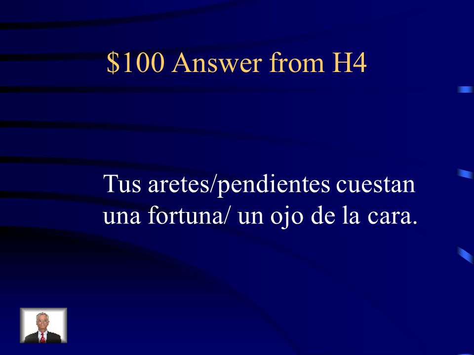 $100 Question from H4 Your (familiar) earrings cost a fortune.