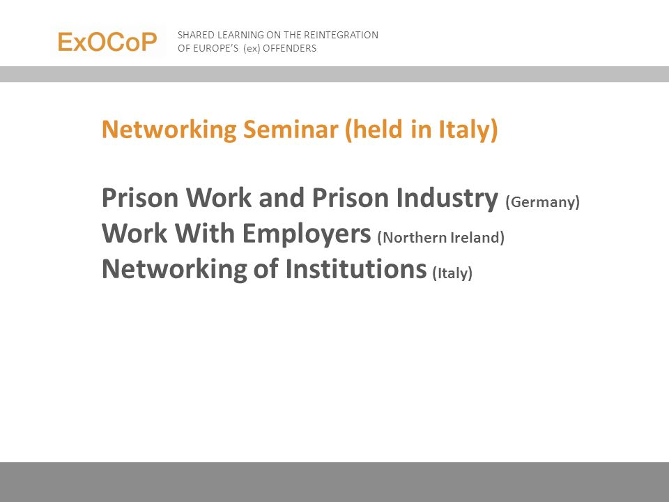Networking Seminar (held in Italy) Prison Work and Prison Industry (Germany) Work With Employers (Northern Ireland) Networking of Institutions (Italy) SHARED LEARNING ON THE REINTEGRATION OF EUROPES (ex) OFFENDERS