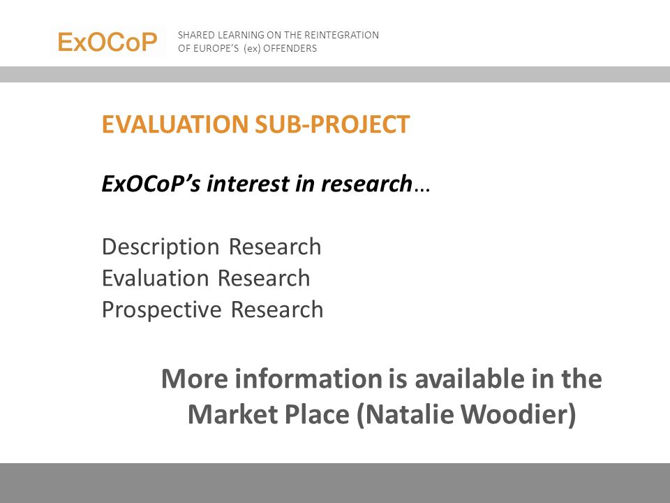 EVALUATION SUB-PROJECT ExOCoPs interest in research… Description Research Evaluation Research Prospective Research More information is available in the Market Place (Natalie Woodier) SHARED LEARNING ON THE REINTEGRATION OF EUROPES (ex) OFFENDERS