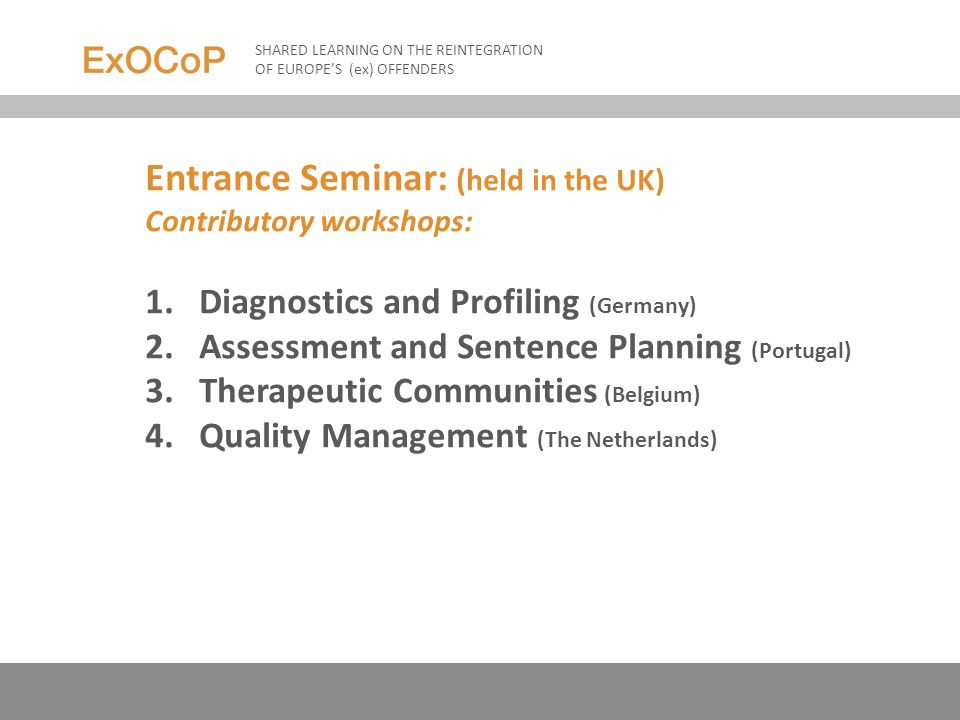 Entrance Seminar: (held in the UK) Contributory workshops: 1.Diagnostics and Profiling (Germany) 2.Assessment and Sentence Planning (Portugal) 3.Therapeutic Communities (Belgium) 4.Quality Management (The Netherlands) SHARED LEARNING ON THE REINTEGRATION OF EUROPES (ex) OFFENDERS
