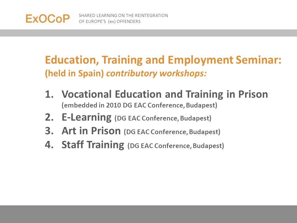 Education, Training and Employment Seminar: (held in Spain) contributory workshops: 1.Vocational Education and Training in Prison (embedded in 2010 DG EAC Conference, Budapest) 2.E-Learning (DG EAC Conference, Budapest) 3.Art in Prison (DG EAC Conference, Budapest) 4.Staff Training (DG EAC Conference, Budapest) SHARED LEARNING ON THE REINTEGRATION OF EUROPES (ex) OFFENDERS