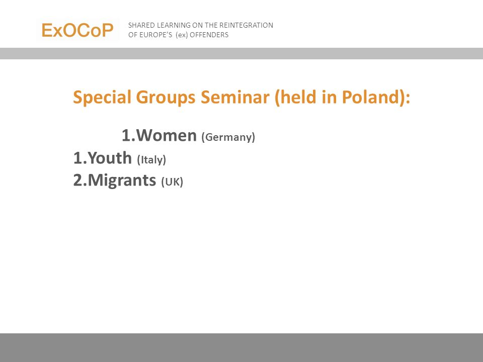 Special Groups Seminar (held in Poland): 1.Women (Germany) 1.Youth (Italy) 2.Migrants (UK) SHARED LEARNING ON THE REINTEGRATION OF EUROPES (ex) OFFENDERS