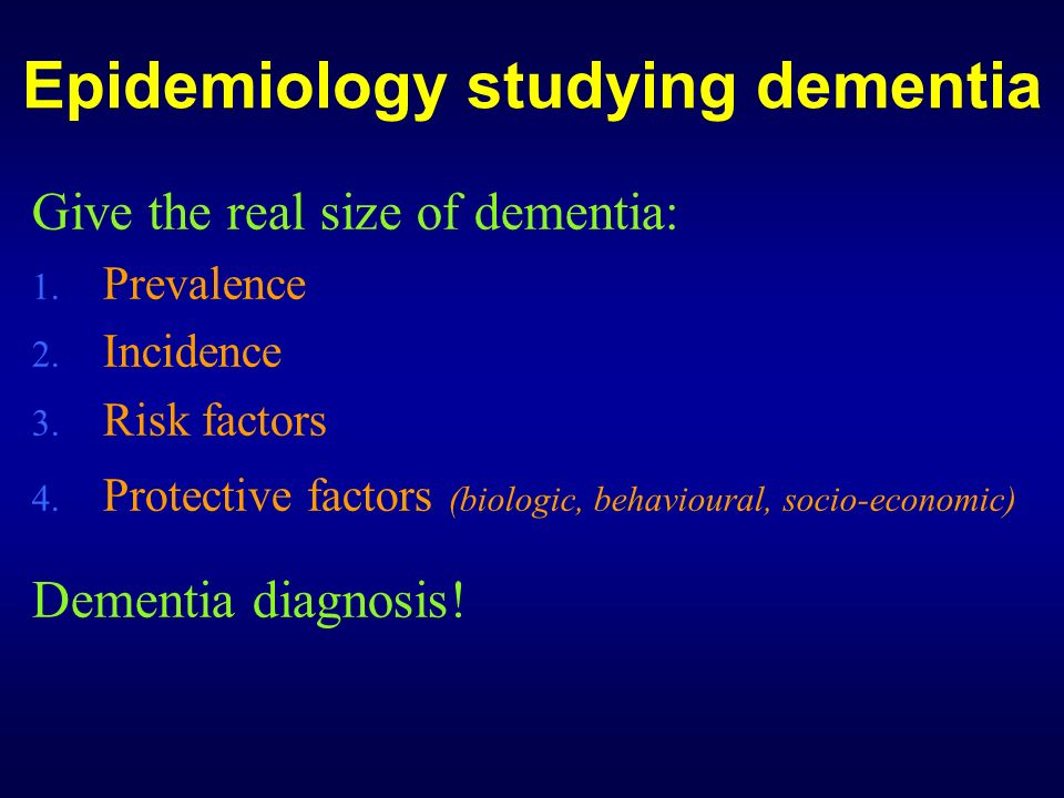 Epidemiology studying dementia Give the real size of dementia: 1. Prevalence 2. Incidence 3. Risk factors 4. Protective factors (biologic, behavioural