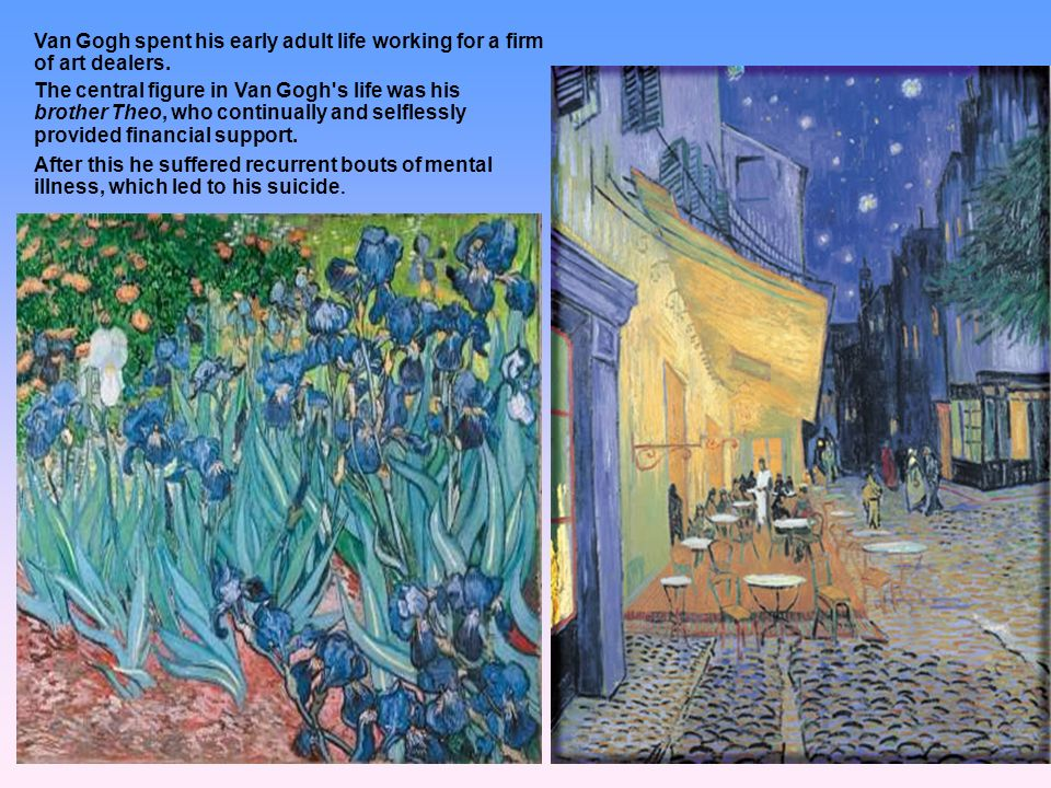 Van Gogh spent his early adult life working for a firm of art dealers. The central figure in Van Gogh's life was his brother Theo, who continually and