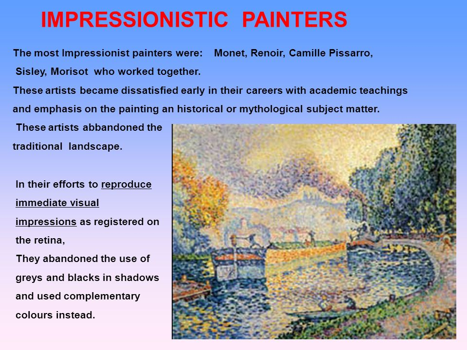 IMPRESSIONISTIC PAINTERS The most Impressionist painters were: Monet, Renoir, Camille Pissarro, Sisley, Morisot who worked together. These artists bec