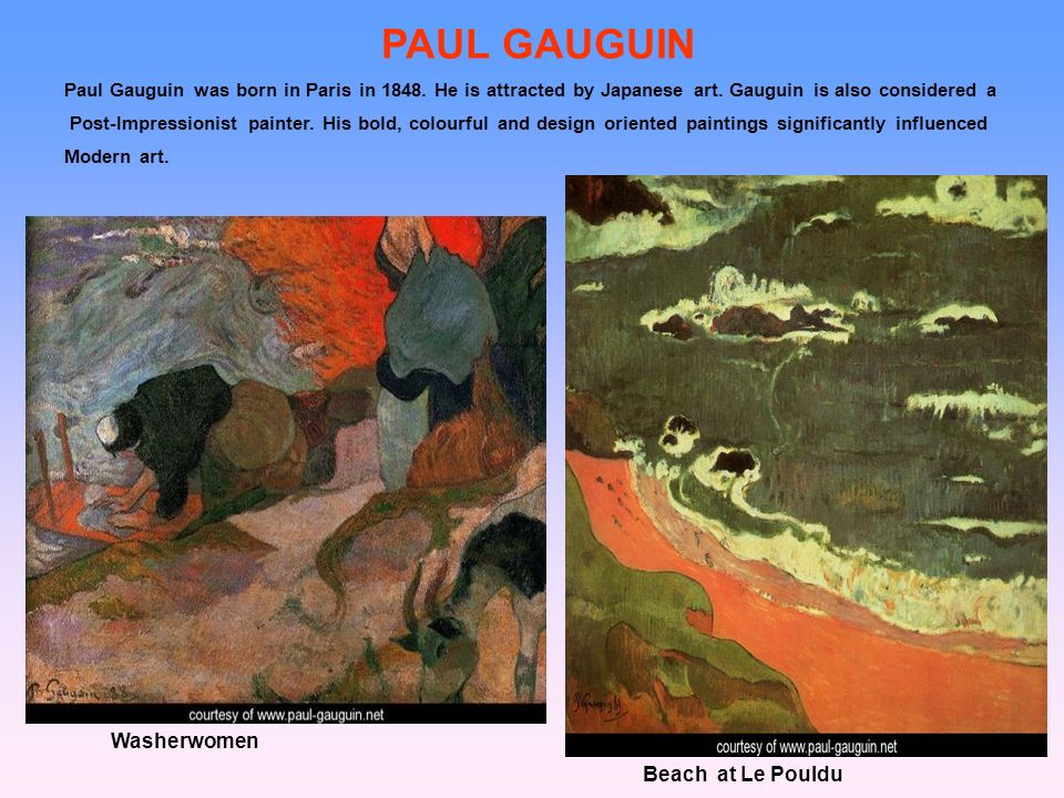 PAUL GAUGUIN Paul Gauguin was born in Paris in 1848. He is attracted by Japanese art. Gauguin is also considered a Post-Impressionist painter. His bol