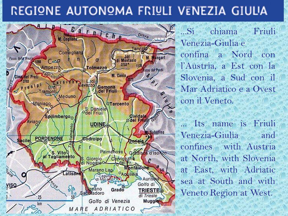 ...Si chiama Friuli Venezia-Giulia e confina a Nord con lAustria, a Est con la Slovenia, a Sud con il Mar Adriatico e a Ovest con il Veneto....