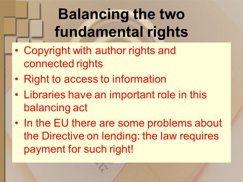 Balancing the two fundamental rights Copyright with author rights and connected rights Right to access to information Libraries have an important role in this balancing act In the EU there are some problems about the Directive on lending: the law requires payment for such right!