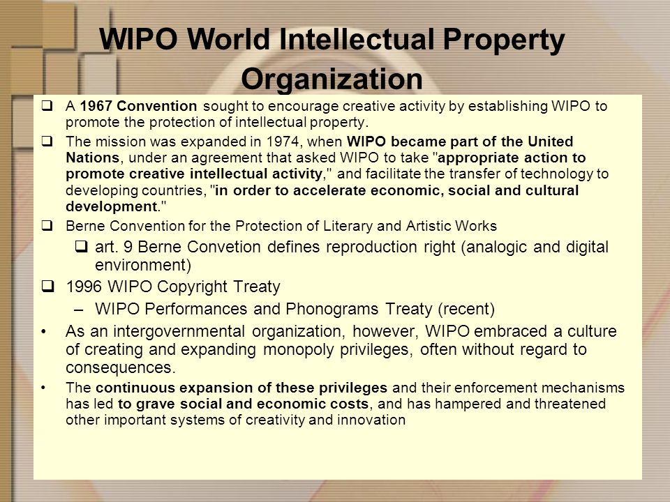 WIPO World Intellectual Property Organization A 1967 Convention sought to encourage creative activity by establishing WIPO to promote the protection of intellectual property.