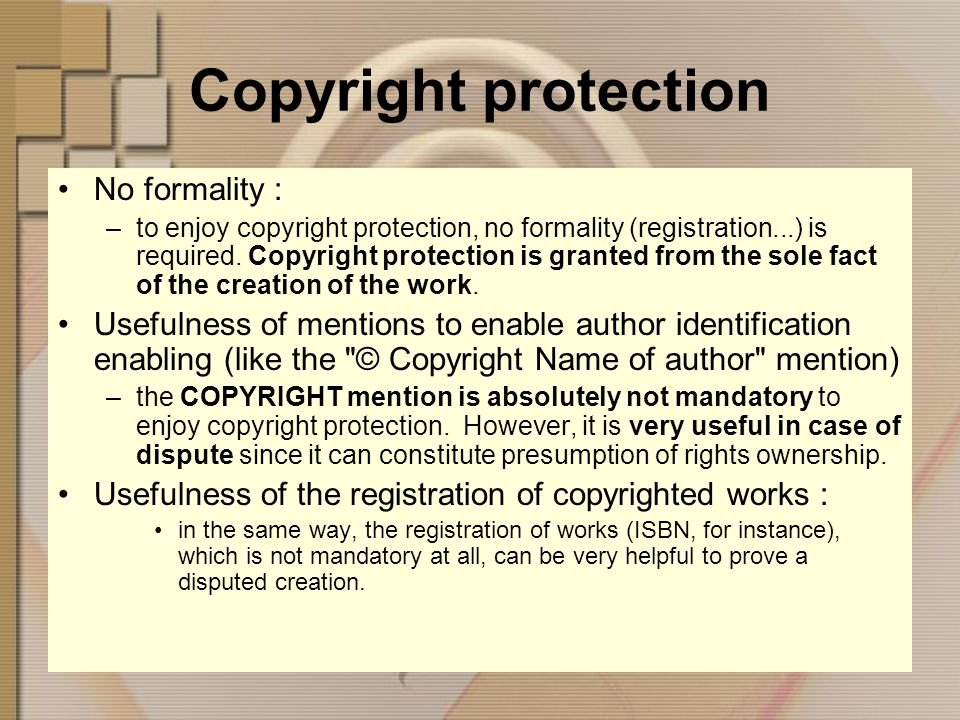 Copyright protection No formality : –to enjoy copyright protection, no formality (registration...) is required.