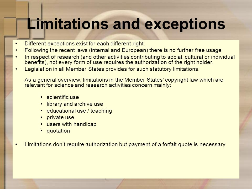 Limitations and exceptions Different exceptions exist for each different right Following the recent laws (internal and European) there is no further free usage In respect of research (and other activities contributing to social, cultural or individual benefits), not every form of use requires the authorization of the right holder.