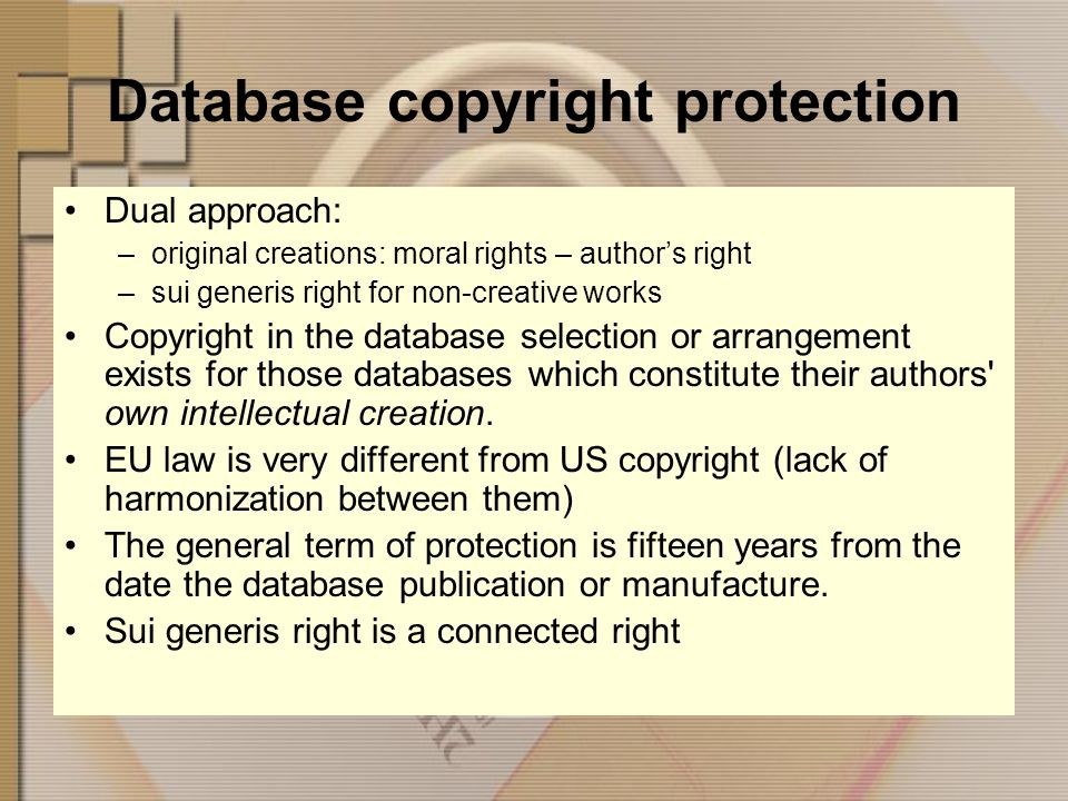 Database copyright protection Dual approach: –original creations: moral rights – authors right –sui generis right for non-creative works Copyright in the database selection or arrangement exists for those databases which constitute their authors own intellectual creation.