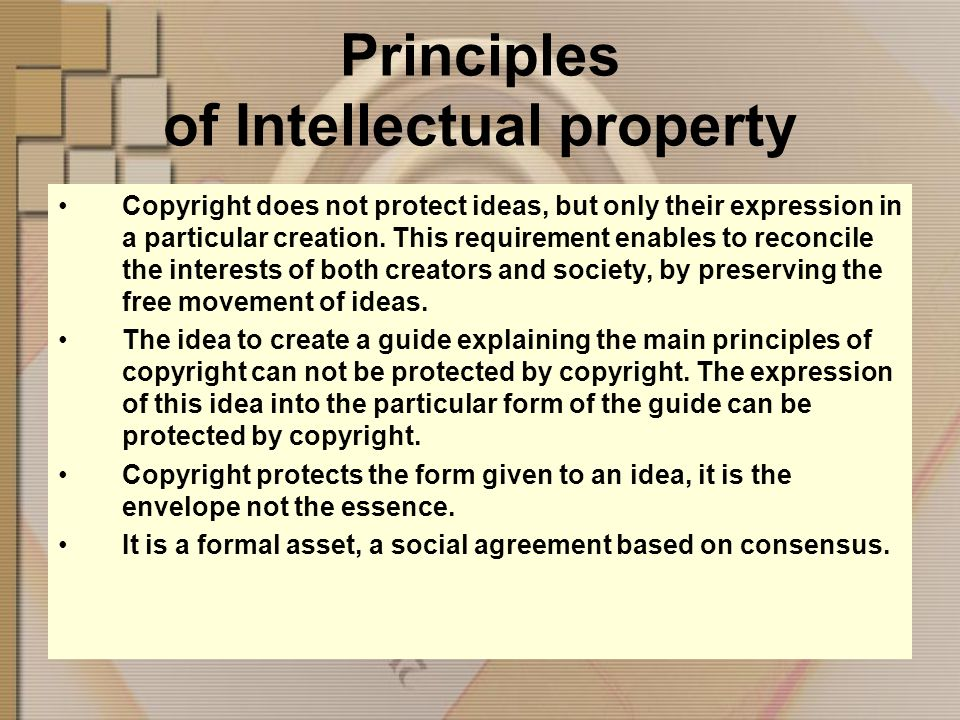 Principles of Intellectual property Copyright does not protect ideas, but only their expression in a particular creation.