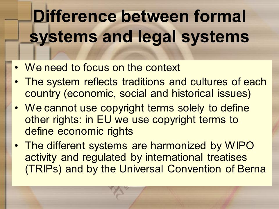 Difference between formal systems and legal systems We need to focus on the context The system reflects traditions and cultures of each country (economic, social and historical issues) We cannot use copyright terms solely to define other rights: in EU we use copyright terms to define economic rights The different systems are harmonized by WIPO activity and regulated by international treatises (TRIPs) and by the Universal Convention of Berna