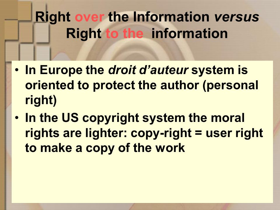 Right over the Information versus Right to the information In Europe the droit dauteur system is oriented to protect the author (personal right) In the US copyright system the moral rights are lighter: copy-right = user right to make a copy of the work