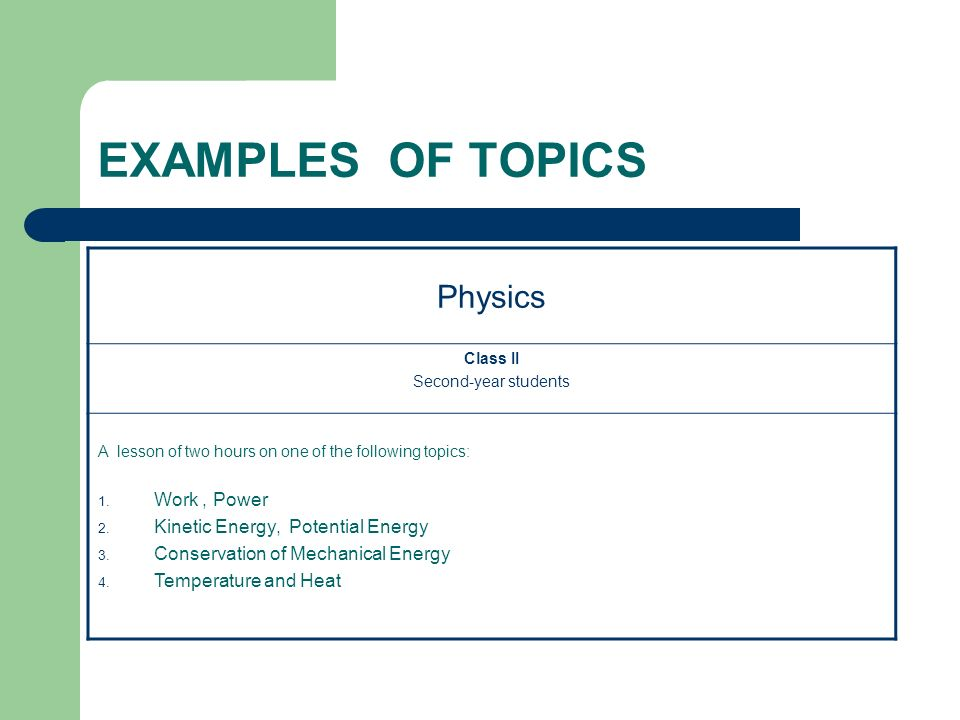 EXAMPLES OF TOPICS Physics Class II Second-year students A lesson of two hours on one of the following topics: 1. Work, Power 2. Kinetic Energy, Poten