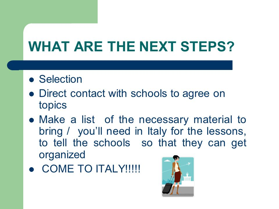WHAT ARE THE NEXT STEPS? Selection Direct contact with schools to agree on topics Make a list of the necessary material to bring / youll need in Italy