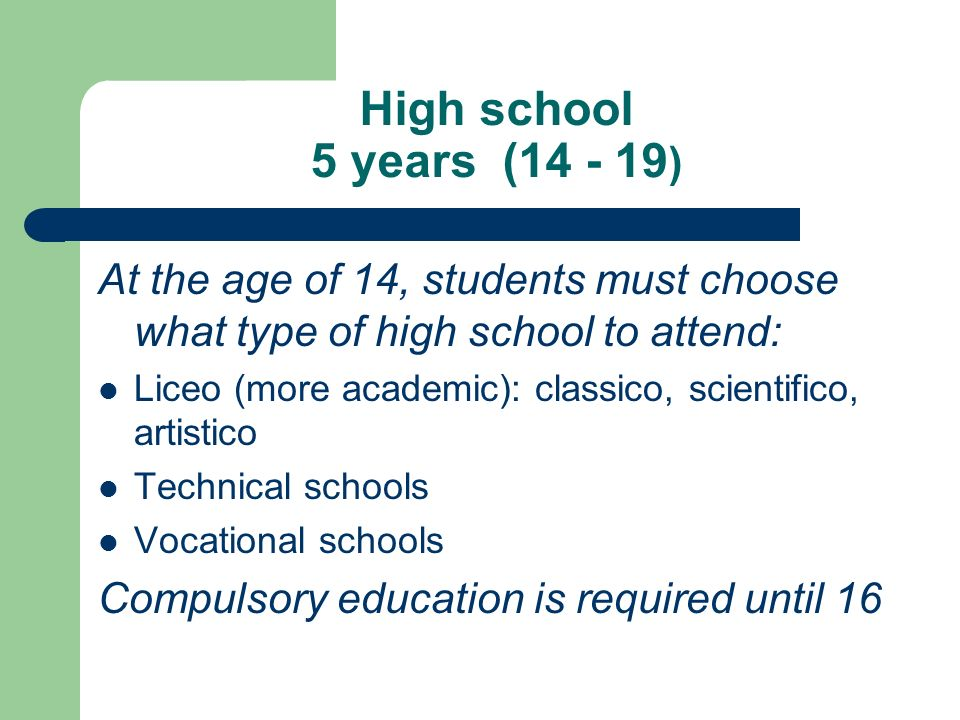 High school 5 years (14 - 19 ) At the age of 14, students must choose what type of high school to attend: Liceo (more academic): classico, scientifico