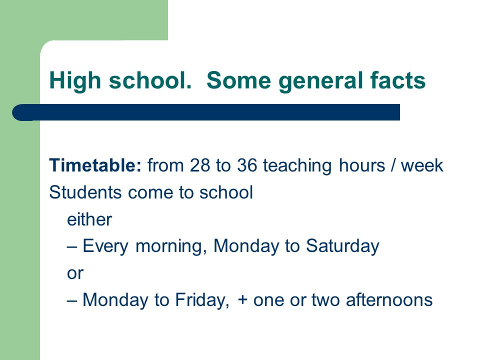High school. Some general facts Timetable: from 28 to 36 teaching hours / week Students come to school either – Every morning, Monday to Saturday or –