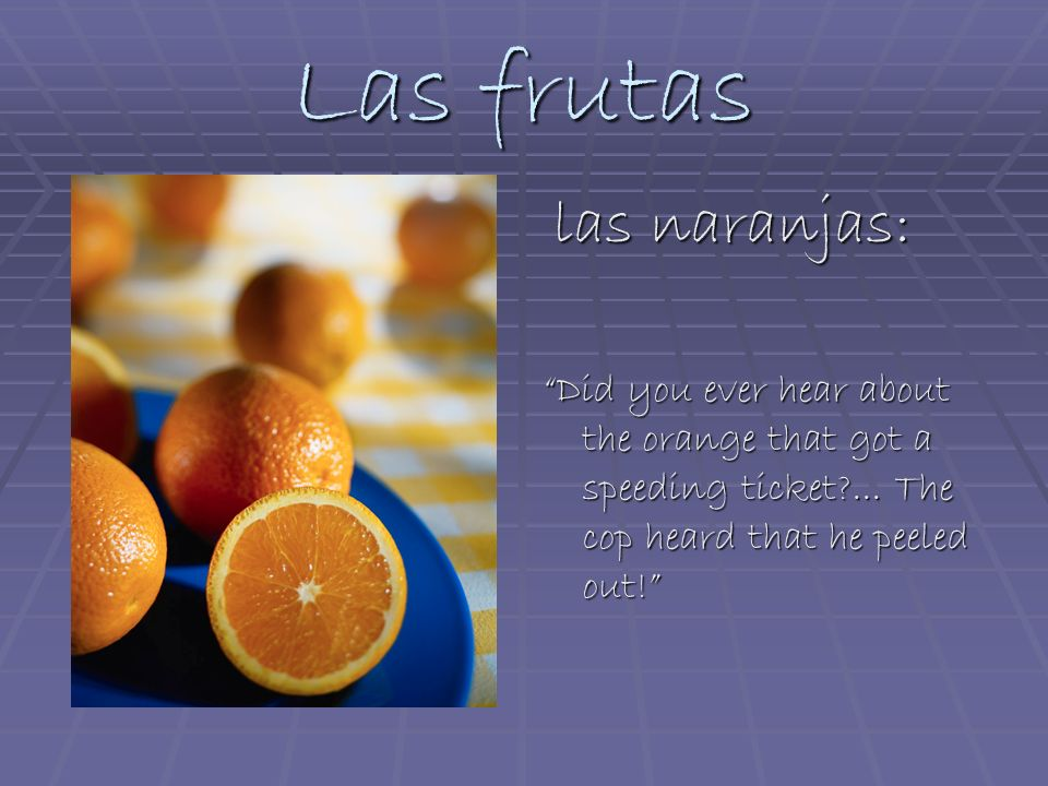Las frutas las naranjas: las naranjas: Did you ever hear about the orange that got a speeding ticket?... The cop heard that he peeled out!