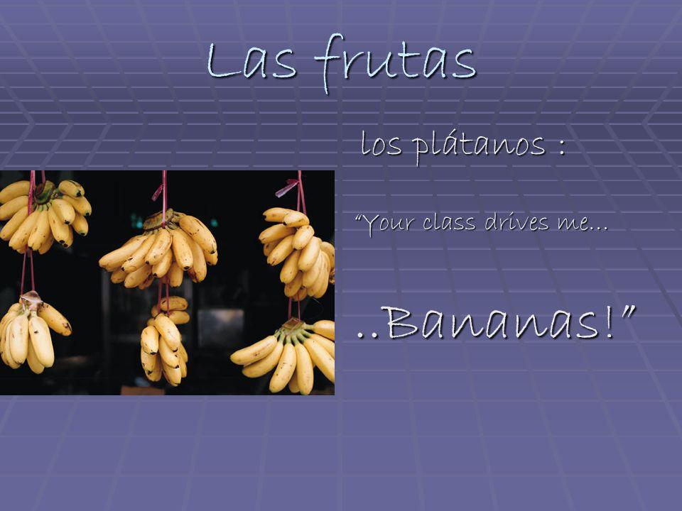 Las frutas los plátanos : los plátanos : Your class drives me…..Bananas!