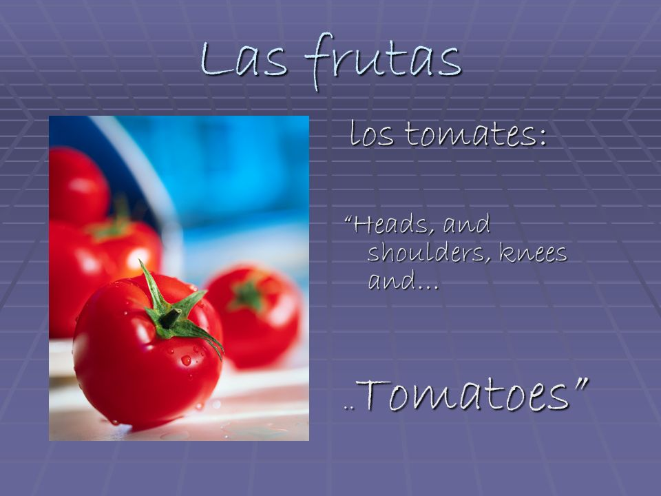 Las frutas los tomates: los tomates: Heads, and shoulders, knees and….. Tomatoes