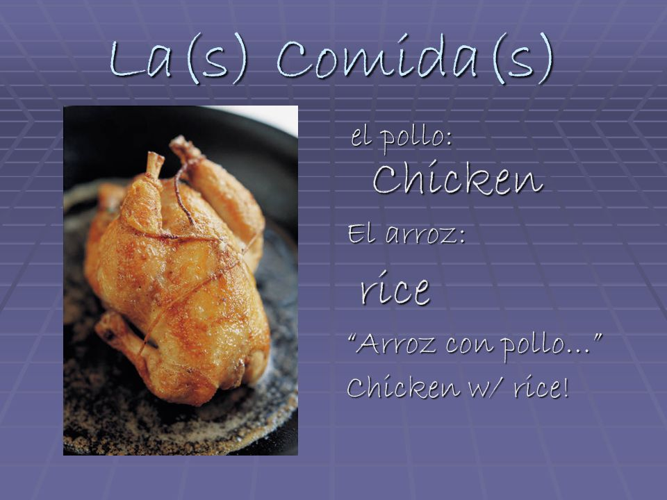 La(s) Comida(s) el pollo: Chicken el pollo: Chicken El arroz: rice rice Arroz con pollo… Chicken w/ rice!