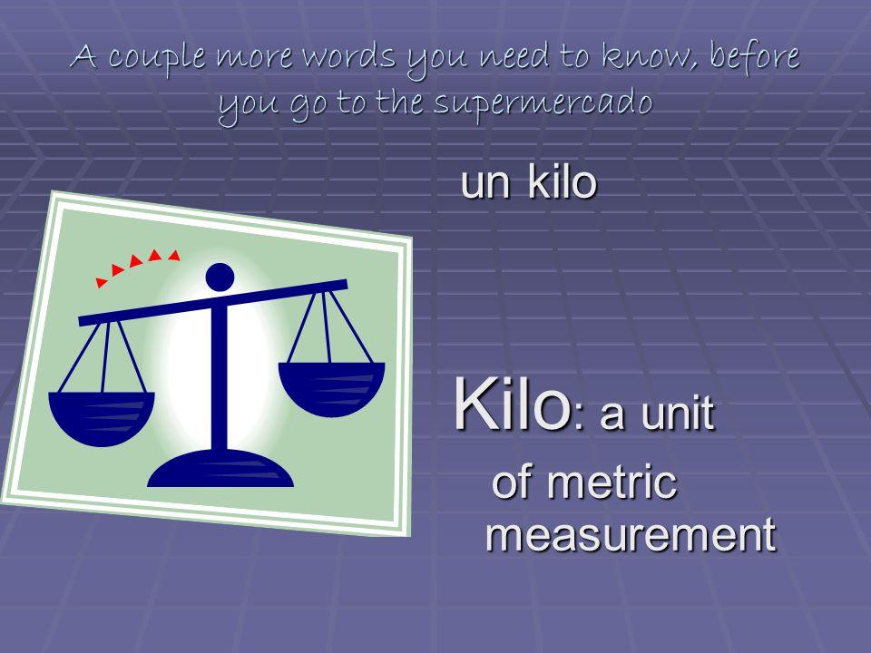 A couple more words you need to know, before you go to the supermercado un kilo un kilo Kilo : a unit of metric measurement of metric measurement