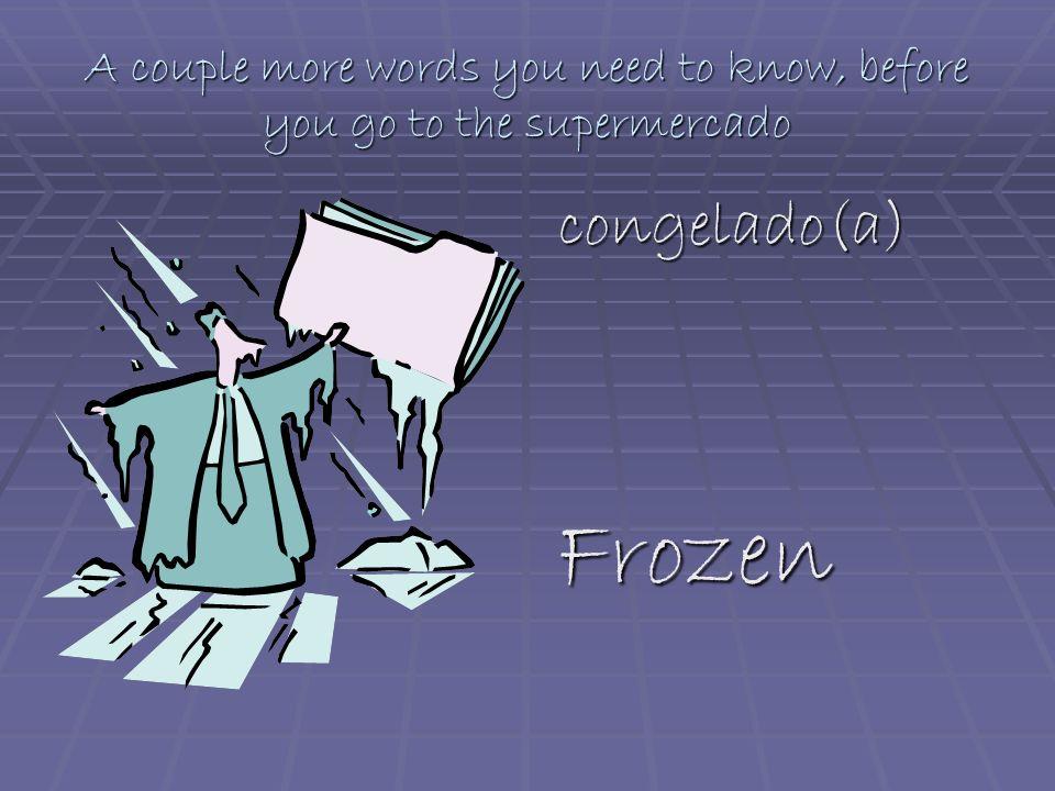 A couple more words you need to know, before you go to the supermercado congelado(a) congelado(a) Frozen Frozen
