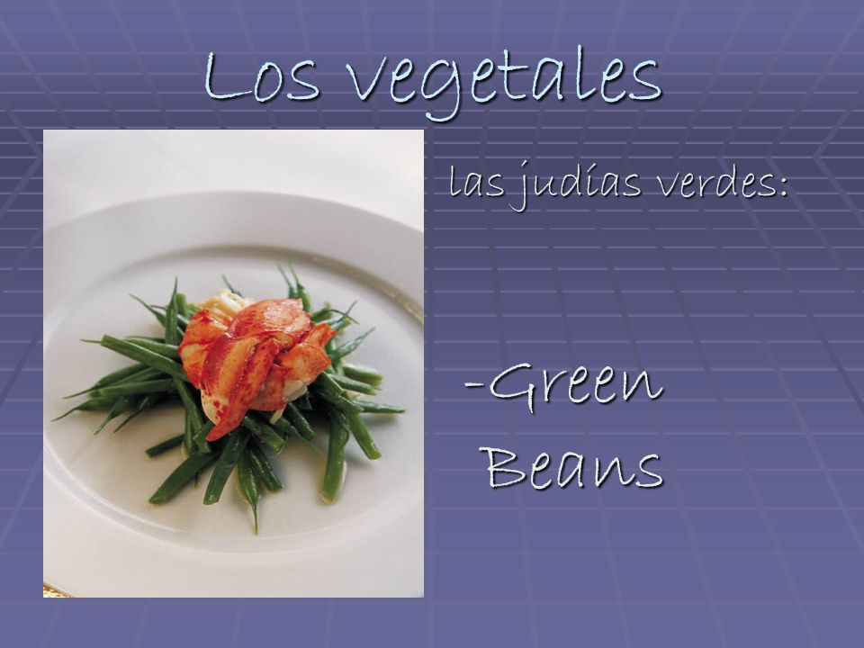 Los vegetales las judías verdes: -Green Beans -Green Beans