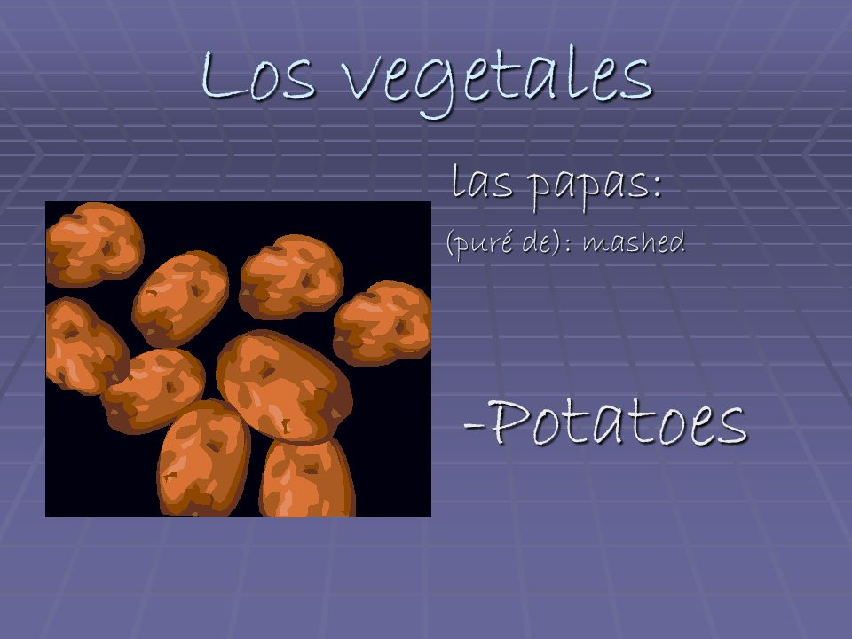 Los vegetales las papas: las papas: (puré de): mashed -Potatoes -Potatoes