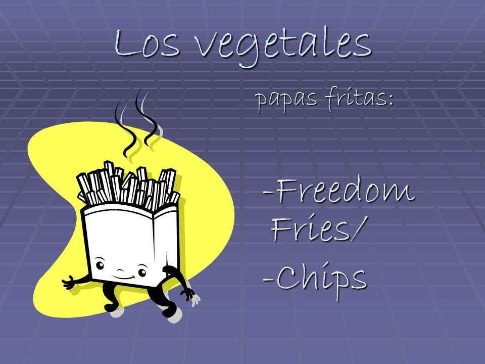 Los vegetales papas fritas: papas fritas: -Freedom Fries/ -Freedom Fries/ -Chips -Chips