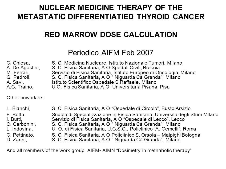 NUCLEAR MEDICINE THERAPY OF THE METASTATIC DIFFERENTIATIED THYROID CANCER RED MARROW DOSE CALCULATION Periodico AIFM Feb 2007 C. Chiesa, S. C. Medicin