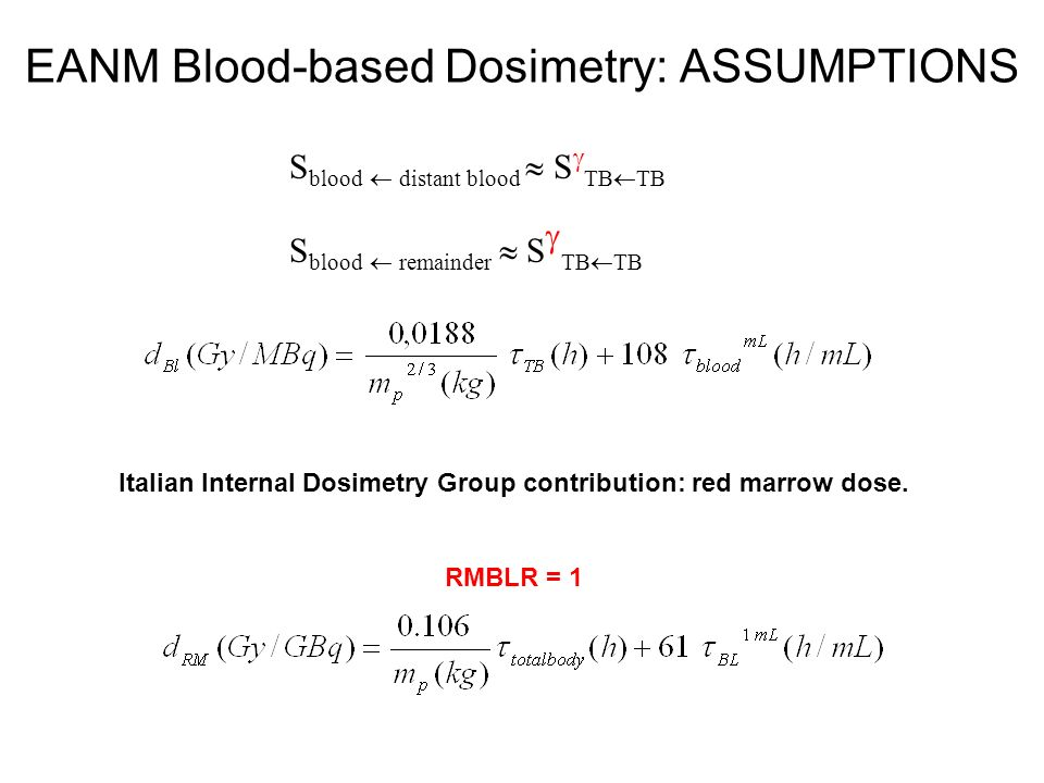 EANM Blood-based Dosimetry: ASSUMPTIONS S blood distant blood S TB TB S blood remainder S TB TB Italian Internal Dosimetry Group contribution: red mar