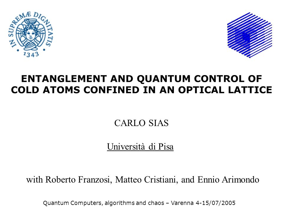 ENTANGLEMENT AND QUANTUM CONTROL OF COLD ATOMS CONFINED IN AN OPTICAL LATTICE CARLO SIAS Università di Pisa Quantum Computers, algorithms and chaos – Varenna 4-15/07/2005 with Roberto Franzosi, Matteo Cristiani, and Ennio Arimondo