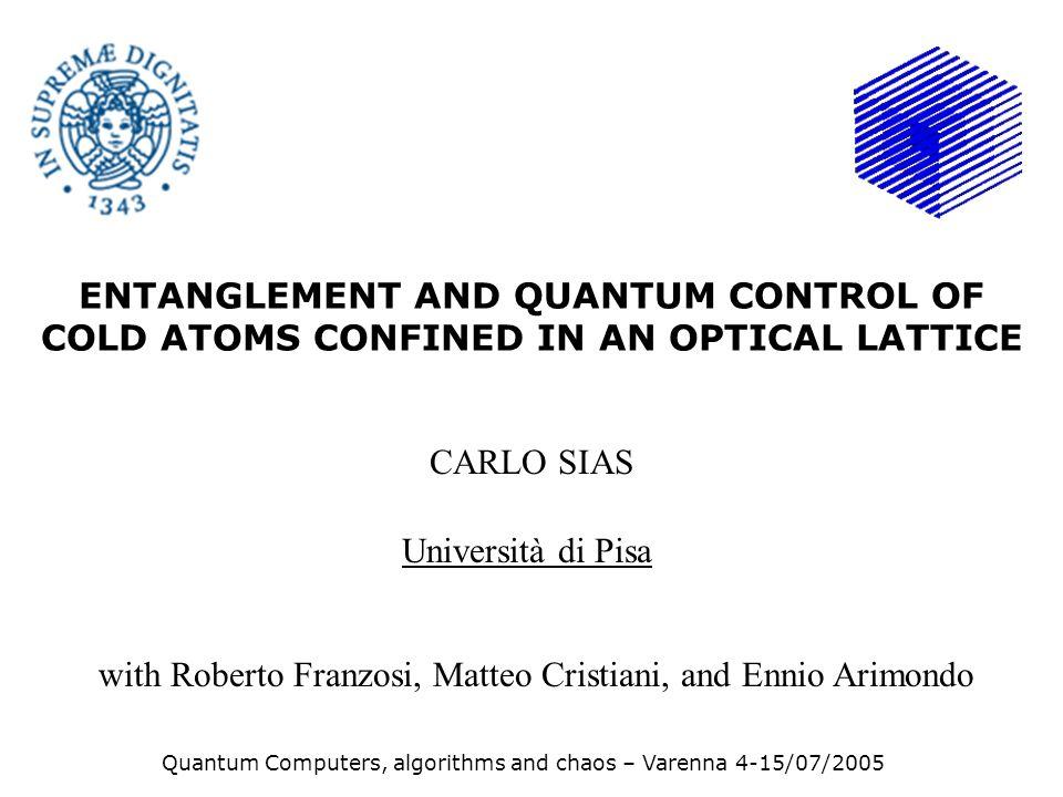 ENTANGLEMENT AND QUANTUM CONTROL OF COLD ATOMS CONFINED IN AN OPTICAL LATTICE CARLO SIAS Università di Pisa Quantum Computers, algorithms and chaos –