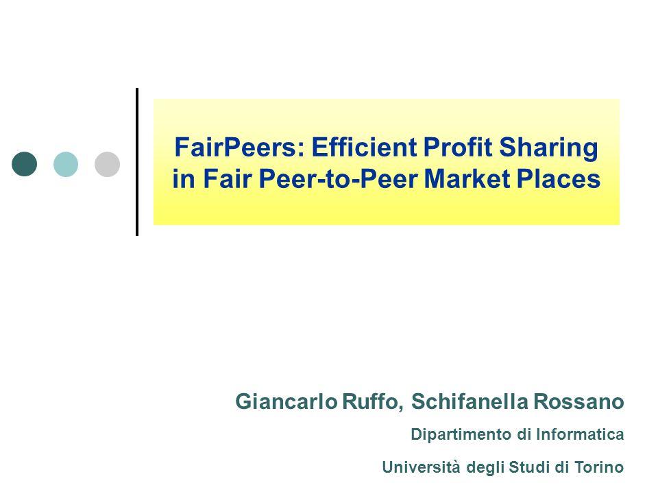 FairPeers: Efficient Profit Sharing in Fair Peer-to-Peer Market Places Giancarlo Ruffo, Schifanella Rossano Dipartimento di Informatica Università deg