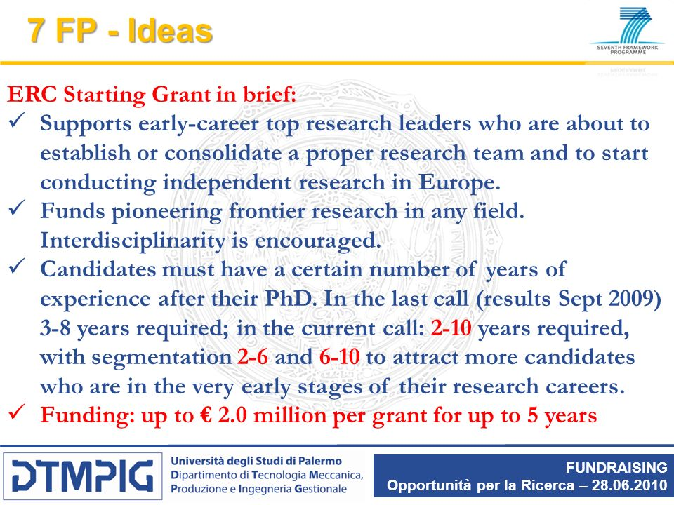 FUNDRAISING Opportunità per la Ricerca – 28.06.2010 7 FP - Ideas ERC Starting Grant in brief: Supports early-career top research leaders who are about