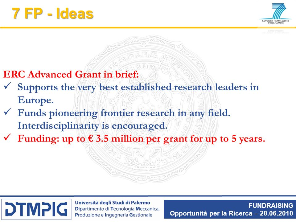 FUNDRAISING Opportunità per la Ricerca – 28.06.2010 7 FP - Ideas ERC Advanced Grant in brief: Supports the very best established research leaders in E