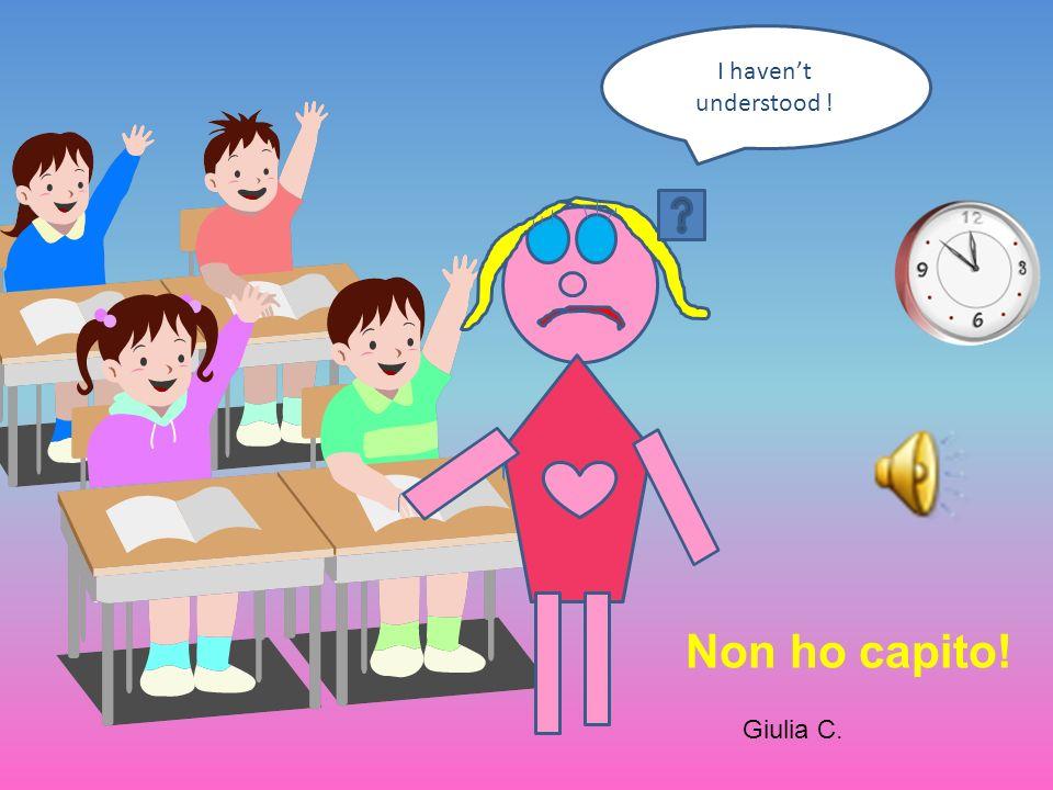 I havent understood ! Giulia C. Non ho capito!