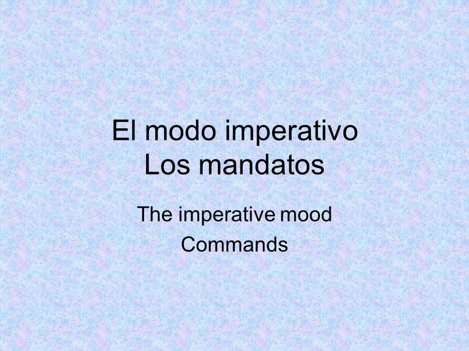 El modo imperativo Los mandatos The imperative mood Commands