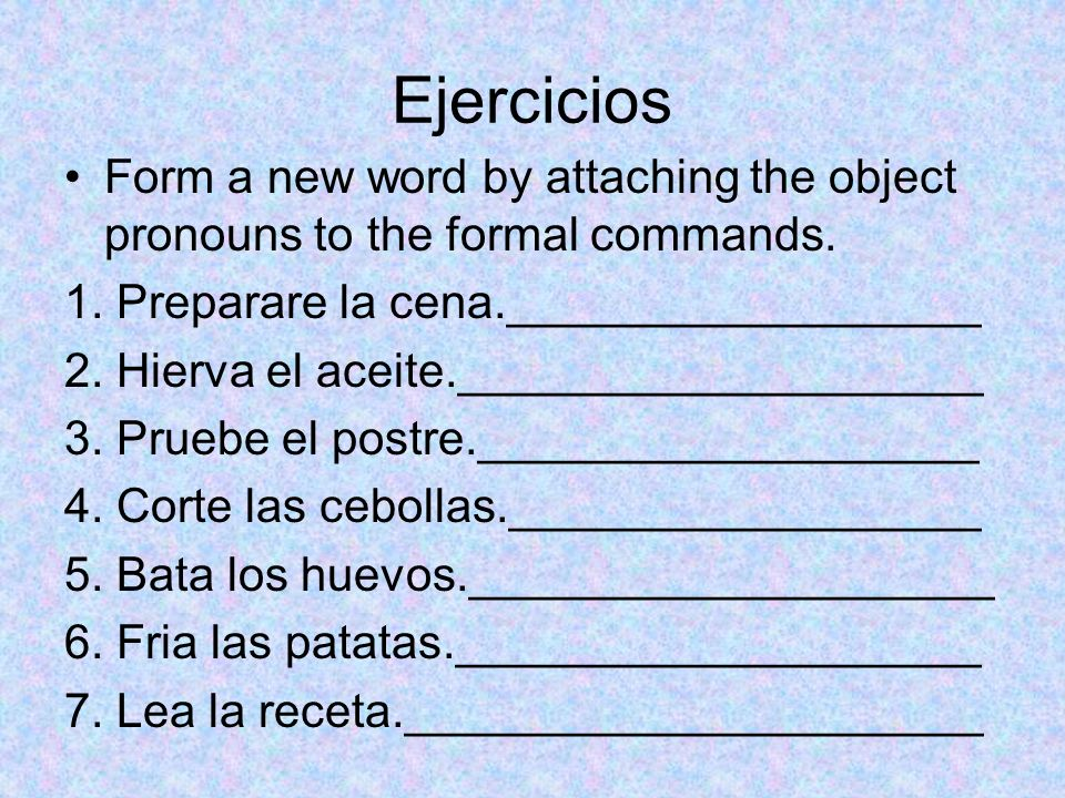 Ejercicios Form a new word by attaching the object pronouns to the formal commands. 1. Preparare la cena.__________________ 2. Hierva el aceite.______