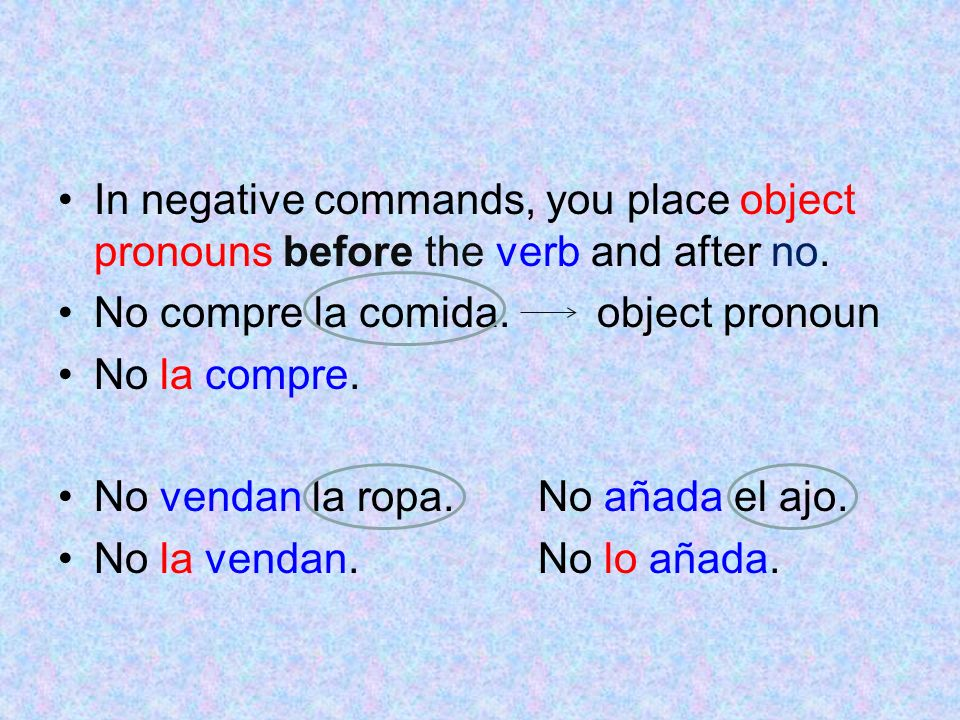 In negative commands, you place object pronouns before the verb and after no. No compre la comida. object pronoun No la compre. No vendan la ropa.No a