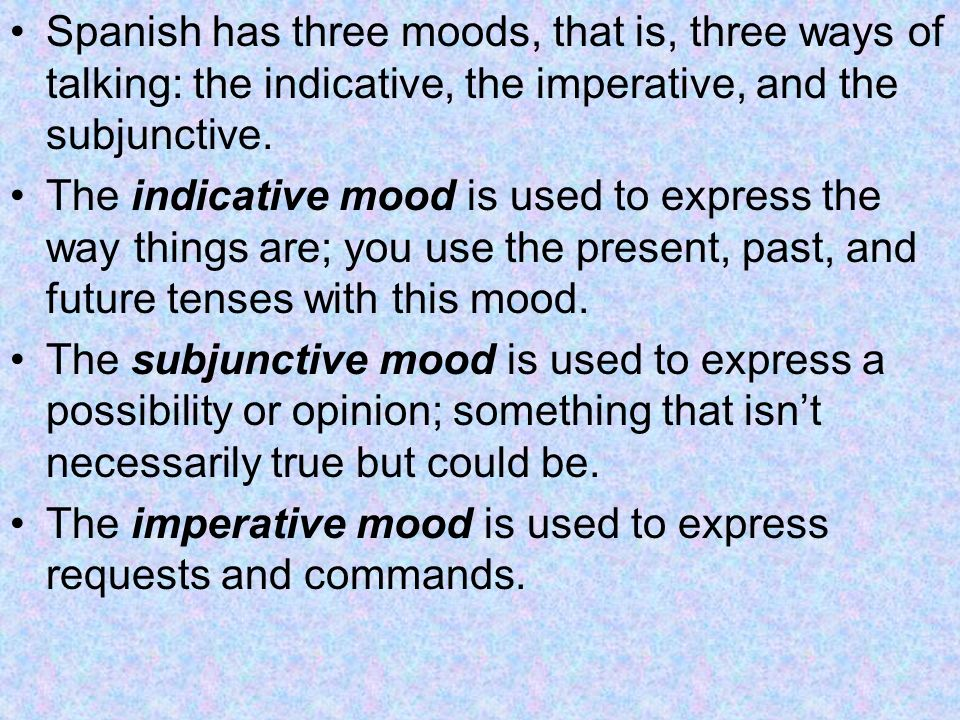 Spanish has three moods, that is, three ways of talking: the indicative, the imperative, and the subjunctive. The indicative mood is used to express t