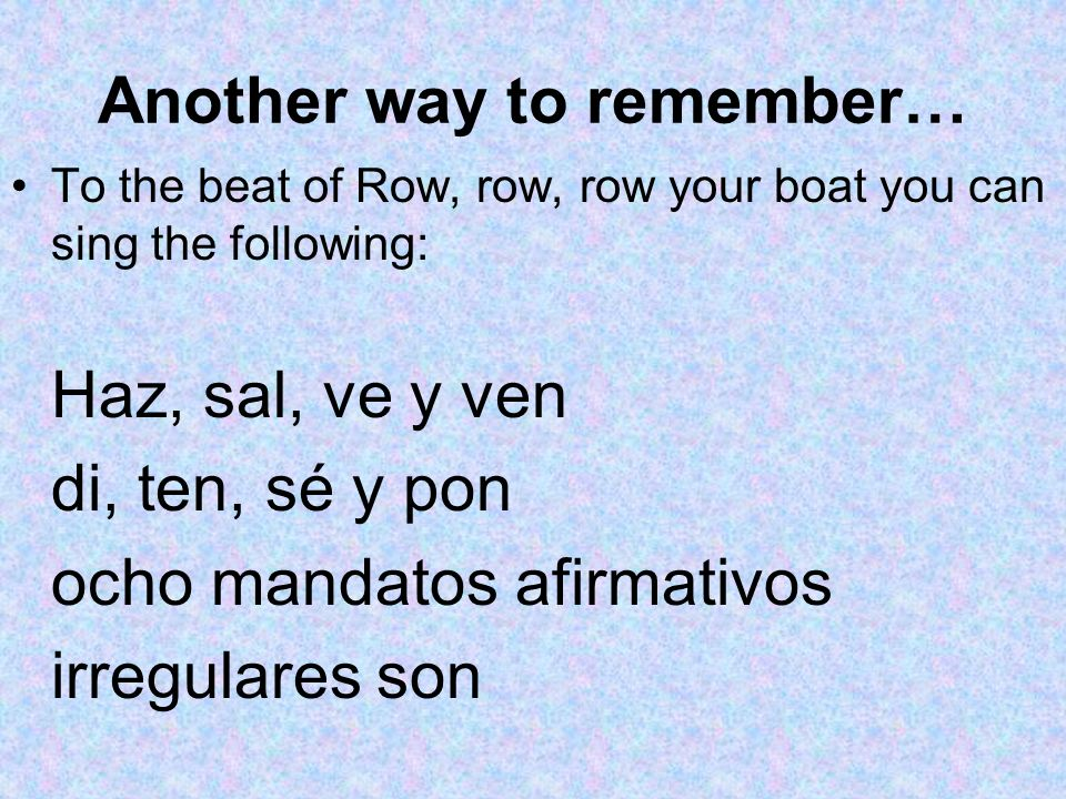 Another way to remember… To the beat of Row, row, row your boat you can sing the following: Haz, sal, ve y ven di, ten, sé y pon ocho mandatos afirmat