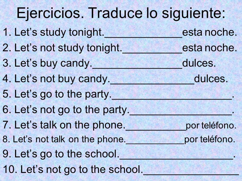 Ejercicios. Traduce lo siguiente: 1. Lets study tonight._____________esta noche. 2. Lets not study tonight.__________esta noche. 3. Lets buy candy.___