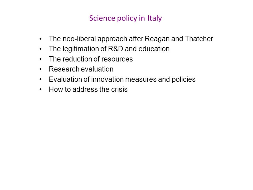 Science policy in Italy The neo-liberal approach after Reagan and Thatcher The legitimation of R&D and education The reduction of resources Research e