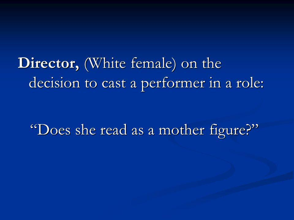 Director, (White female) on the decision to cast a performer in a role: Does she read as a mother figure.