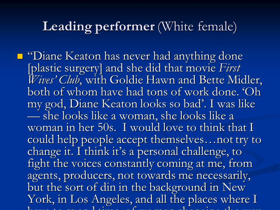 Leading performer (White female) Diane Keaton has never had anything done [plastic surgery] and she did that movie First Wives Club, with Goldie Hawn