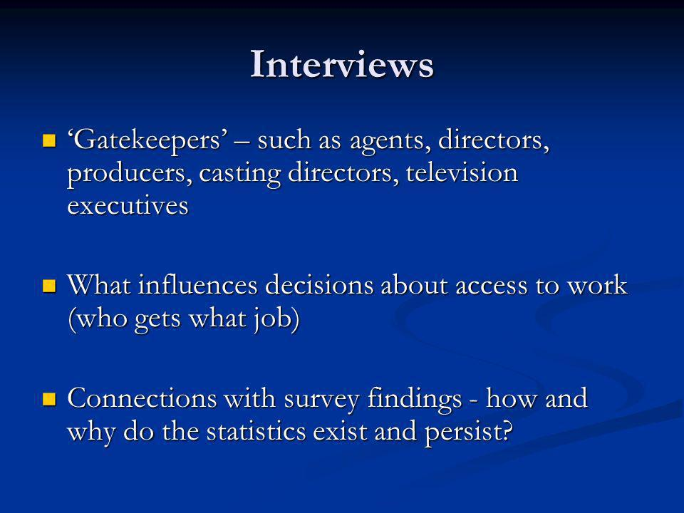 Interviews Gatekeepers – such as agents, directors, producers, casting directors, television executives Gatekeepers – such as agents, directors, producers, casting directors, television executives What influences decisions about access to work (who gets what job) What influences decisions about access to work (who gets what job) Connections with survey findings - how and why do the statistics exist and persist.